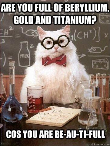 are you full of beryllium, gold and titanium? cos you are be-au-ti-full - are you full of beryllium, gold and titanium? cos you are be-au-ti-full  Chemistry Cat