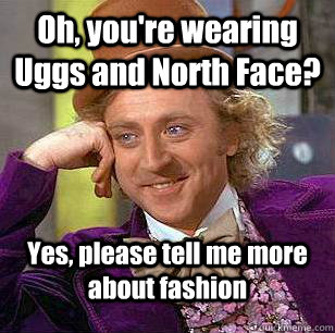 Oh, you're wearing Uggs and North Face? Yes, please tell me more about fashion - Oh, you're wearing Uggs and North Face? Yes, please tell me more about fashion  Condescending Wonka