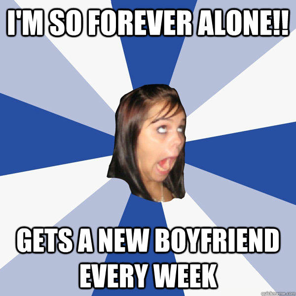 I'M SO FOREVER ALONE!! GETS A NEW BOYFRIEND EVERY WEEK - I'M SO FOREVER ALONE!! GETS A NEW BOYFRIEND EVERY WEEK  Annoying Facebook Girl