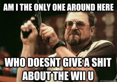 Am I the only one around here WHO DOESNT GIVE A SHIT ABOUT THE WII U - Am I the only one around here WHO DOESNT GIVE A SHIT ABOUT THE WII U  Am I the only one