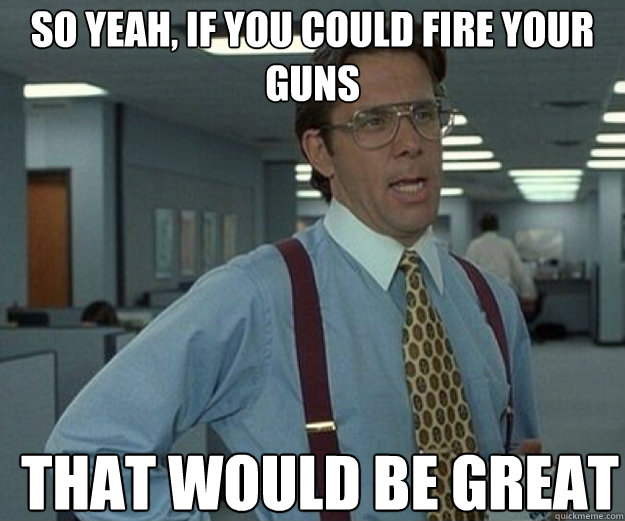 So yeah, if you could fire your guns THAT WOULD BE GREAT - So yeah, if you could fire your guns THAT WOULD BE GREAT  that would be great