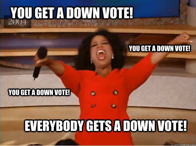 You get a down vote! everybody gets a down vote! you get a down vote! you get a down vote! - You get a down vote! everybody gets a down vote! you get a down vote! you get a down vote!  oprah you get a car