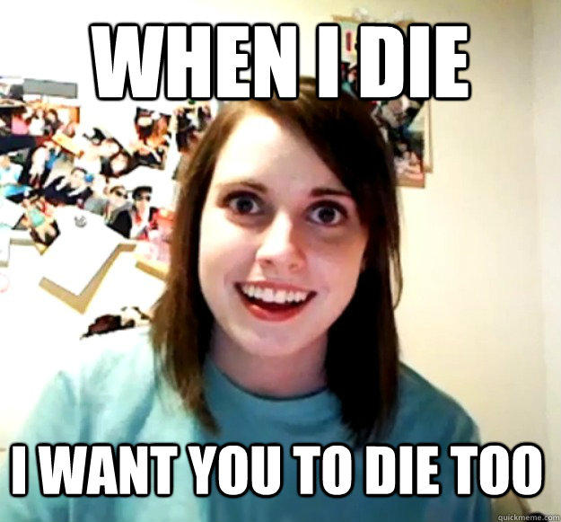 When I die I want you to die too - When I die I want you to die too  Overly Attached Girlfriend