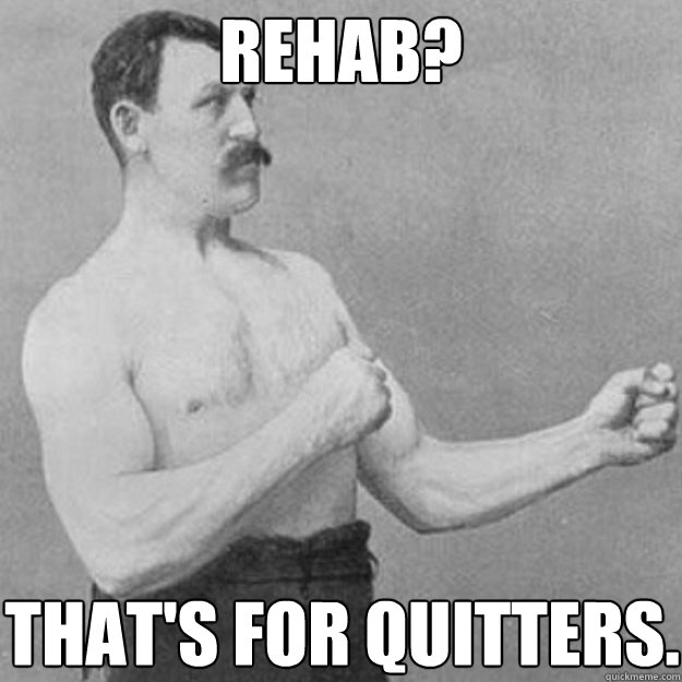 Rehab? That's for quitters. - Rehab? That's for quitters.  overly manly man
