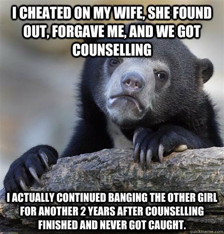 I cheated on my wife, she found out, forgave me, and we got counselling I actually continued banging the other girl for another 2 years after counselling finished and never got caught. - I cheated on my wife, she found out, forgave me, and we got counselling I actually continued banging the other girl for another 2 years after counselling finished and never got caught.  Confession Bear