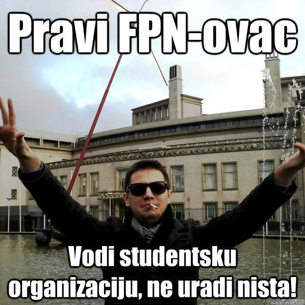 Pravi FPN-ovac Vodi studentsku organizaciju, ne uradi nista!