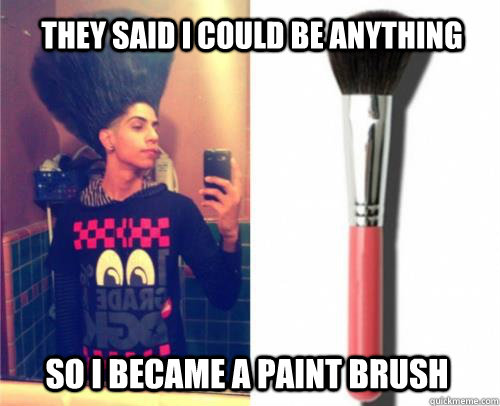 a62e8c6ee9c83a000a67ba5e668902c1c2e795c775ec4dd0d03738461f3c153a they said i could be anything so i became a paint brush misc