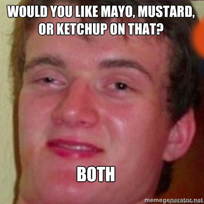 Would you like Mayo, Mustard, or Ketchup on that? Both