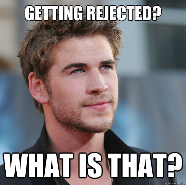 getting rejected? what is that? - getting rejected? what is that?  Attractive Guy Girl Advice
