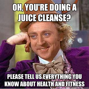 Oh, You're doing a juice cleanse? Please tell us everything you know about health and fitness - Oh, You're doing a juice cleanse? Please tell us everything you know about health and fitness  Condescending Wonka