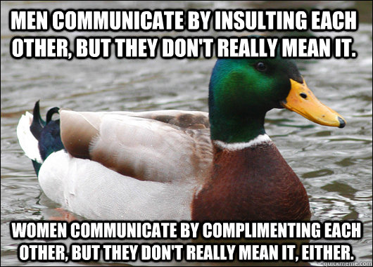 Men communicate by insulting each other, but they don't really mean it. Women communicate by complimenting each other, but they don't really mean it, either. - Men communicate by insulting each other, but they don't really mean it. Women communicate by complimenting each other, but they don't really mean it, either.  Actual Advice Mallard