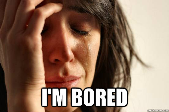 I'm bored -  I'm bored  First World Problems