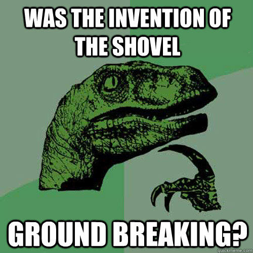 Was the invention of the shovel ground breaking? - Was the invention of the shovel ground breaking?  Philosoraptor