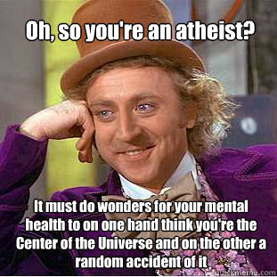 Oh, so you're an atheist? It must do wonders for your mental health to on one hand think you're the Center of the Universe and on the other a random accident of it - Oh, so you're an atheist? It must do wonders for your mental health to on one hand think you're the Center of the Universe and on the other a random accident of it  Willy Wonka Meme