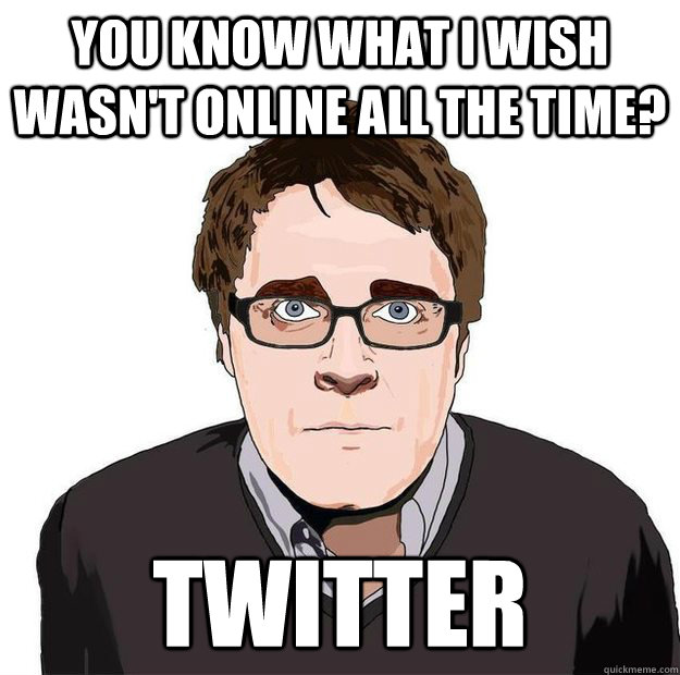 You kNOW what I wish wasn't online all the time? Twitter - You kNOW what I wish wasn't online all the time? Twitter  Always Online Adam Orth
