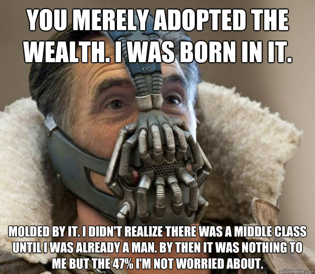 You merely adopted the wealth. I was born in it. Molded by it. I didn't realize there was a middle class until I was already a man. By then it was nothing to me but the 47% I'm not worried about. Molded by it. I didn't realize there was a middle class unt - You merely adopted the wealth. I was born in it. Molded by it. I didn't realize there was a middle class until I was already a man. By then it was nothing to me but the 47% I'm not worried about. Molded by it. I didn't realize there was a middle class unt  Bane Romney - Games Begin