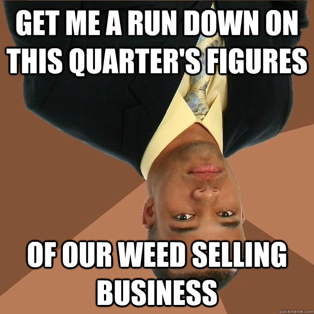 Get me a run down on this quarter's figures of our weed selling business