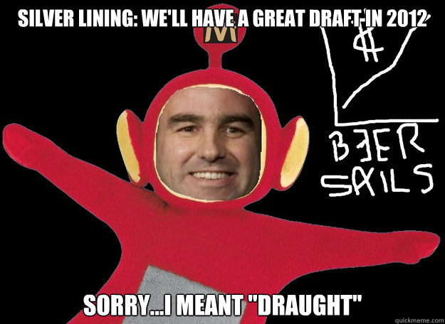 Silver lining: we'll have a great draft in 2012 sorry...i meant