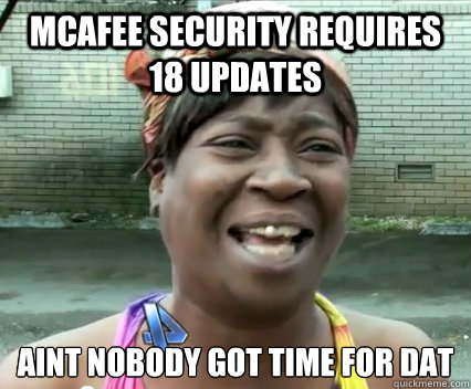 McAfee Security requires 18 updates aint nobody got time for dat   Aint Nobody got time for dat