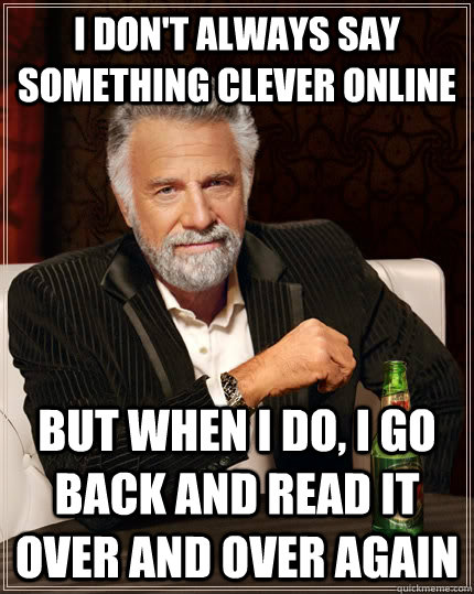 I don't always say something clever online but when i do, I go back and read it over and over again - I don't always say something clever online but when i do, I go back and read it over and over again  The Most Interesting Man In The World