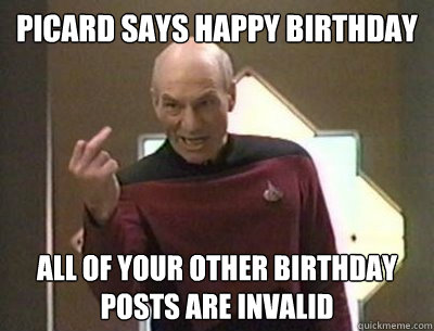 a64078f74398d5728e282ae47595a99b3b2590d43e2f68d6af9ae3d560db4bc3 picard says happy birthday all of your other birthday posts are