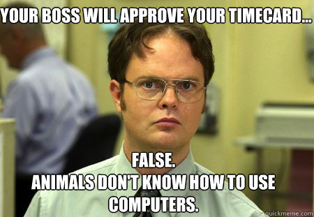 Your boss will approve your timecard... False. Animals don't know how to use computers. - Your boss will approve your timecard... False. Animals don't know how to use computers.  Schrute
