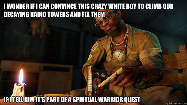 I WONDER IF I CAN CONVINCE THIS CRAZY WHITE BOY TO CLIMB OUR DECAYING RADIO TOWERS AND FIX THEM IF I TELL HIM IT'S PART OF A SPIRTUAL WARRIOR QUEST - I WONDER IF I CAN CONVINCE THIS CRAZY WHITE BOY TO CLIMB OUR DECAYING RADIO TOWERS AND FIX THEM IF I TELL HIM IT'S PART OF A SPIRTUAL WARRIOR QUEST  All I could think during the beginning of Far Cry 3