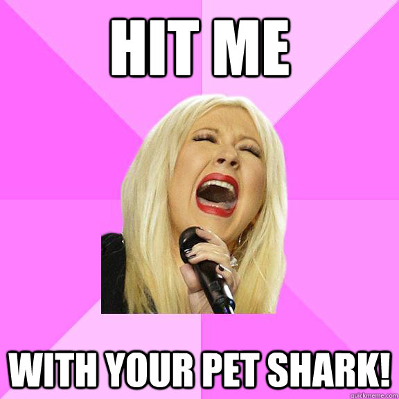 Hit me  With your pet shark! - Hit me  With your pet shark!  Wrong Lyrics Christina