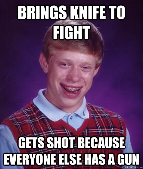 brings knife to fight gets shot because everyone else has a gun - brings knife to fight gets shot because everyone else has a gun  Bad Luck Brian