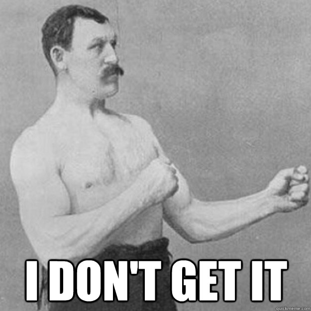 I don't get it -  I don't get it  overly manly man