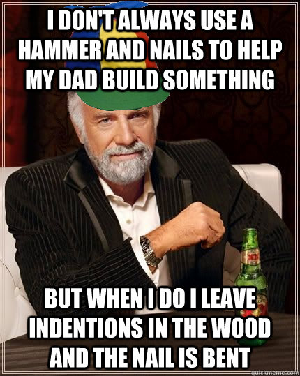 I don't always use a hammer and nails to help my dad build something but when i do i leave indentions in the wood and the nail is bent