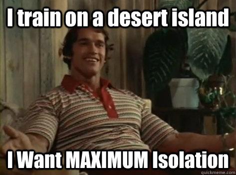 I train on a desert island I Want MAXIMUM Isolation
