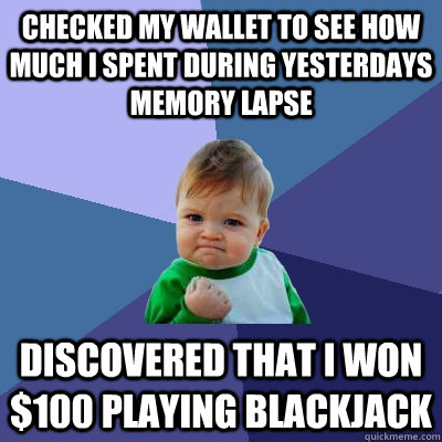 Checked my wallet to see how much I spent during yesterdays memory lapse Discovered that I won $100 playing blackjack - Checked my wallet to see how much I spent during yesterdays memory lapse Discovered that I won $100 playing blackjack  Success Kid