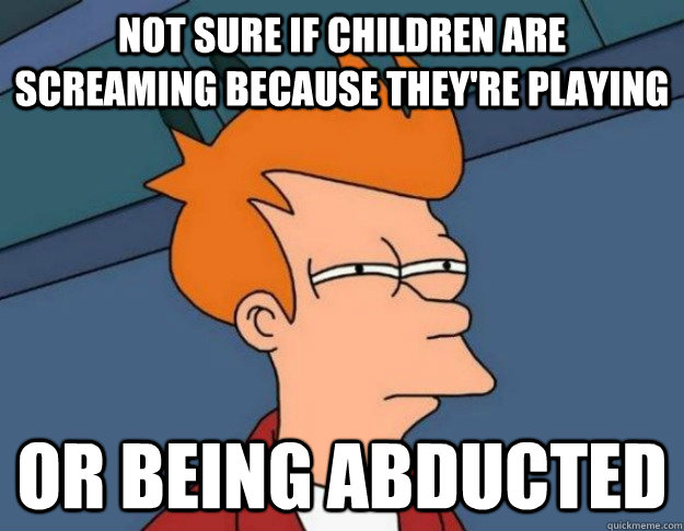 Not sure if children are screaming because they're playing Or being abducted