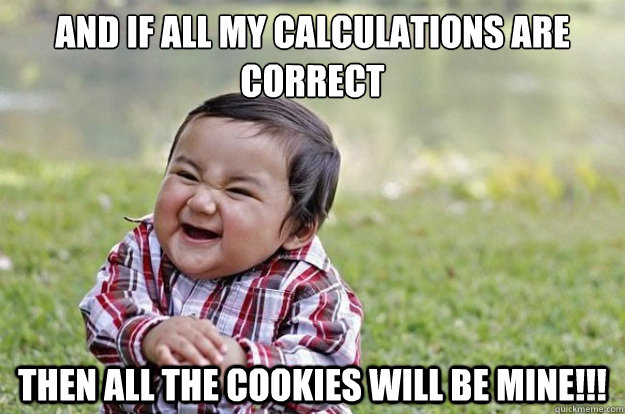 And if all my calculations are correct then all the cookies will be MINE!!! - And if all my calculations are correct then all the cookies will be MINE!!!  Evil Toddler