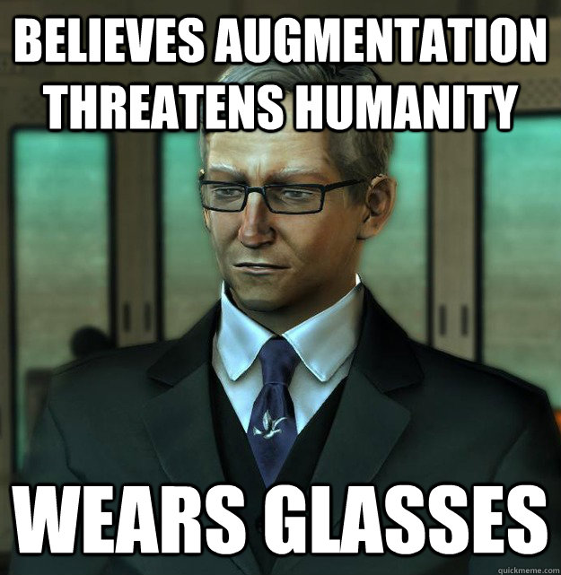 believes augmentation threatens humanity Wears glasses - believes augmentation threatens humanity Wears glasses  Misc