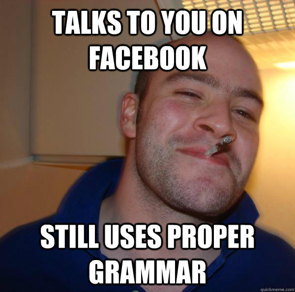 talks to you on Facebook Still uses proper grammar - talks to you on Facebook Still uses proper grammar  Good Guy Greg