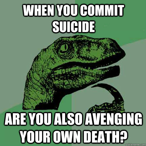 When you commit suicide Are you also avenging your own death? - When you commit suicide Are you also avenging your own death?  Philosoraptor