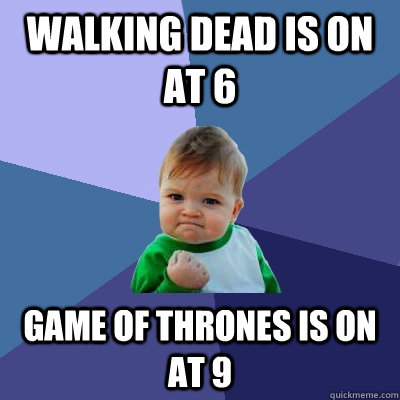Walking Dead is on at 6 Game of Thrones is on at 9 - Walking Dead is on at 6 Game of Thrones is on at 9  Success Kid