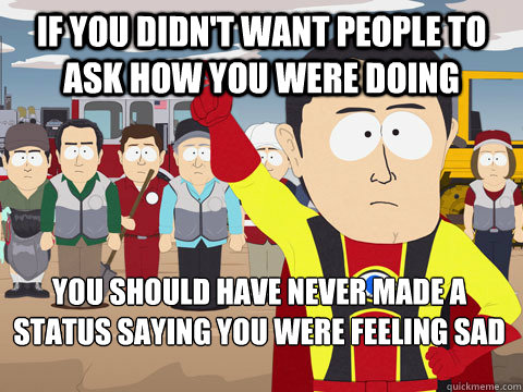 If you didn't want people to ask how you were doing you should have never made a status saying you were feeling sad - If you didn't want people to ask how you were doing you should have never made a status saying you were feeling sad  Captain Hindsight
