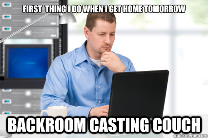 first thing i do when i get home tomorrow backroom casting couch ...