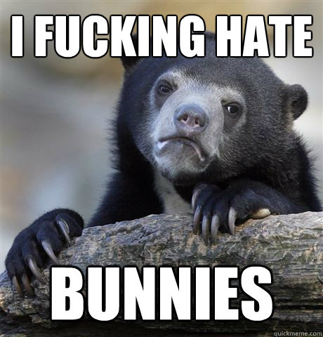 I fucking hate Bunnies - I fucking hate Bunnies  Confession Bear