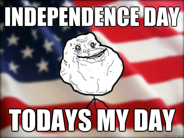 independence day Todays my day  Forever Alone Independence Day