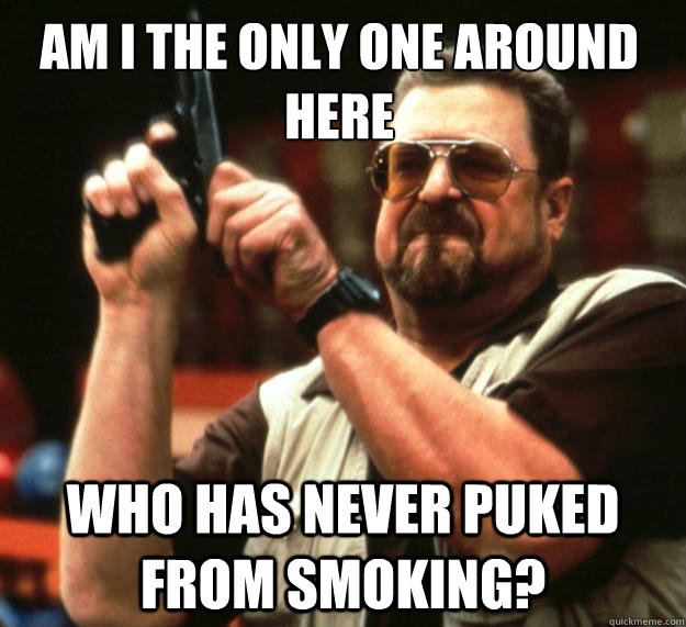 Am I the only one around here Who has never puked from smoking?