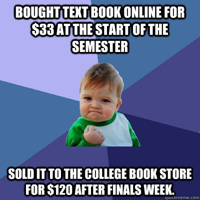 Bought text book online for $33 at the start of the semester Sold it to the college book store for $120 after finals week.  - Bought text book online for $33 at the start of the semester Sold it to the college book store for $120 after finals week.   Success Kid
