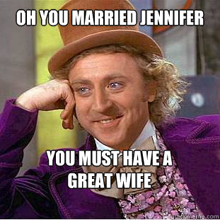 a65facf9637b45fb7fc2af7bf8b54cae34e00abfc9ab01b61aeae126662951da oh you married jennifer you must have a great wife willy wonka