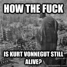 How the fuck is kurt vonnegut still alive? - How the fuck is kurt vonnegut still alive?  Misc