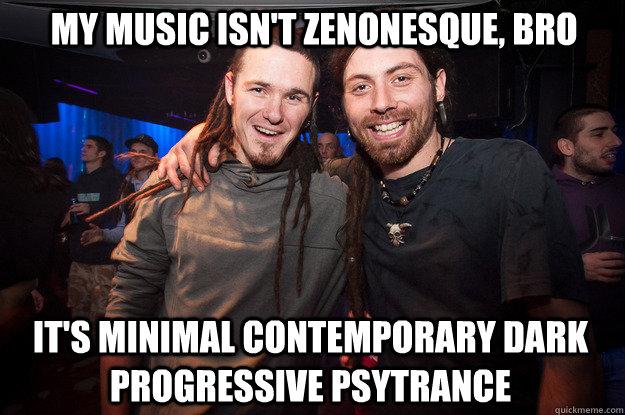My music isn't zenonesque, bro it's minimal contemporary dark progressive psytrance  Cool Psytrance Bros