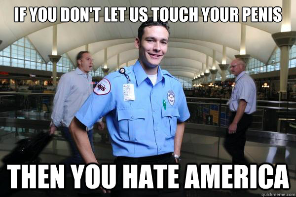 if you don't let us touch your penis then you hate america - if you don't let us touch your penis then you hate america  Misc