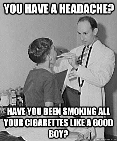 You have a headache? Have you been smoking all your cigarettes like a good boy?